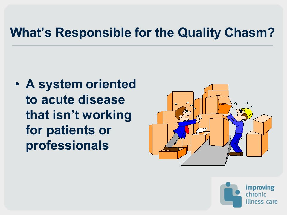 Whats Responsible for the Quality Chasm? A system oriented to acute disease that isnt working for patients or professionals