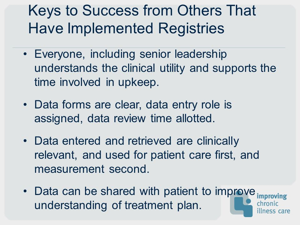 Keys to Success from Others That Have Implemented Registries Everyone, including senior leadership understands the clinical utility and supports the t