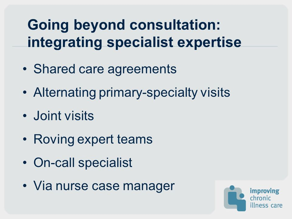 Going beyond consultation: integrating specialist expertise Shared care agreements Alternating primary-specialty visits Joint visits Roving expert tea