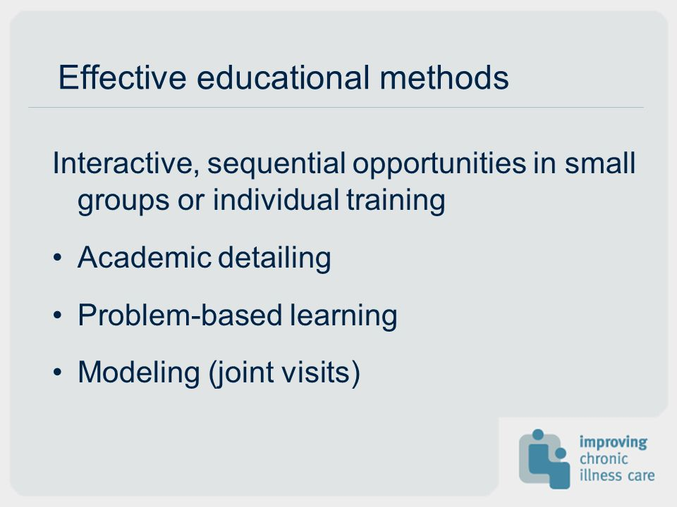 Effective educational methods Interactive, sequential opportunities in small groups or individual training Academic detailing Problem-based learning M