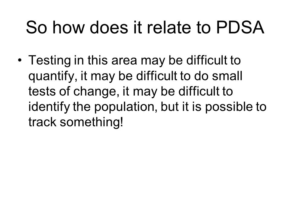 So how does it relate to PDSA Testing in this area may be difficult to quantify, it may be difficult to do small tests of change, it may be difficult to identify the population, but it is possible to track something!