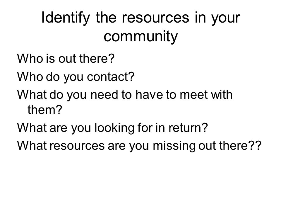 Who is out there. Who do you contact. What do you need to have to meet with them.