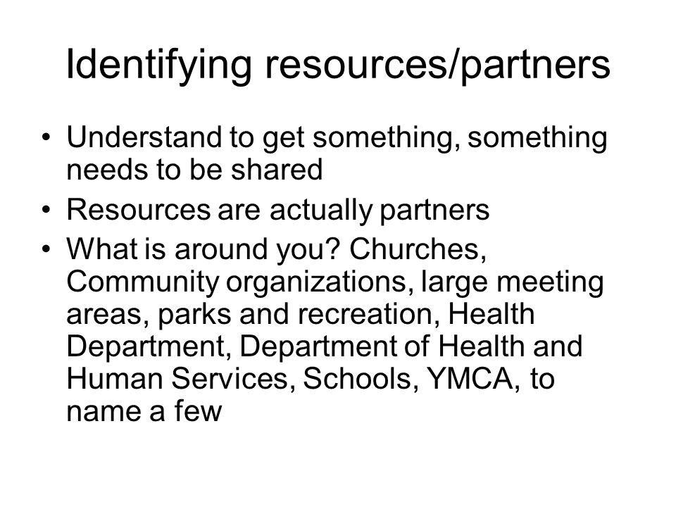 What they want in return To engage a partner, you need to find out what they want/need Examples: YMCA- they want business, they need to have people sign up for their programs to make money and stay in business Church groups- they want their people to be healthy, so education/programs are what they are usually looking for