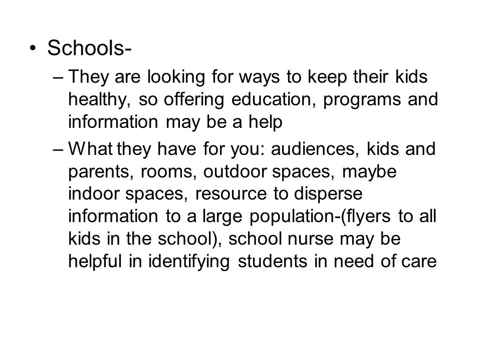 Schools- –They are looking for ways to keep their kids healthy, so offering education, programs and information may be a help –What they have for you: audiences, kids and parents, rooms, outdoor spaces, maybe indoor spaces, resource to disperse information to a large population-(flyers to all kids in the school), school nurse may be helpful in identifying students in need of care