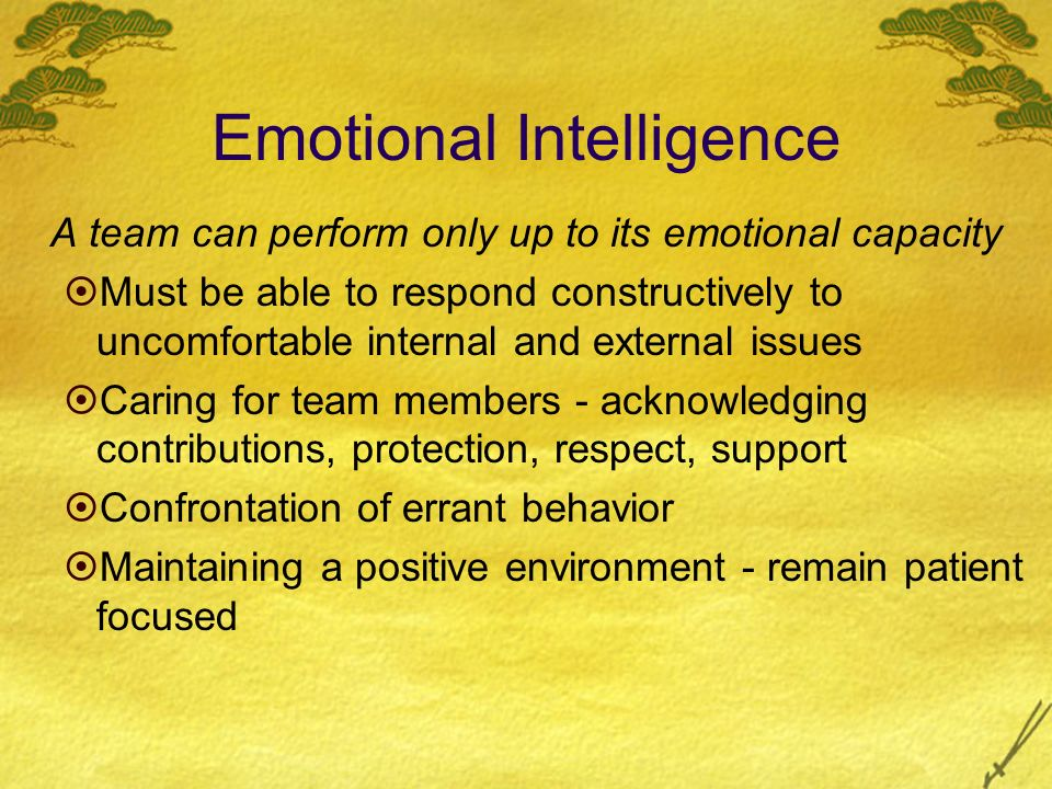 Emotional Intelligence A team can perform only up to its emotional capacity Must be able to respond constructively to uncomfortable internal and exter