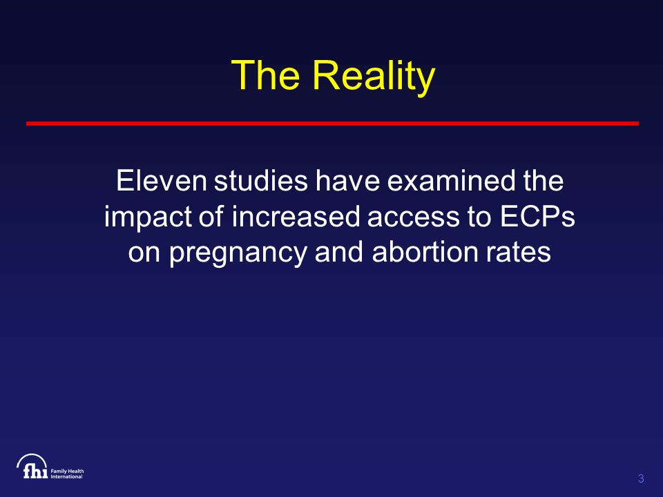 3 The Reality Eleven studies have examined the impact of increased access to ECPs on pregnancy and abortion rates