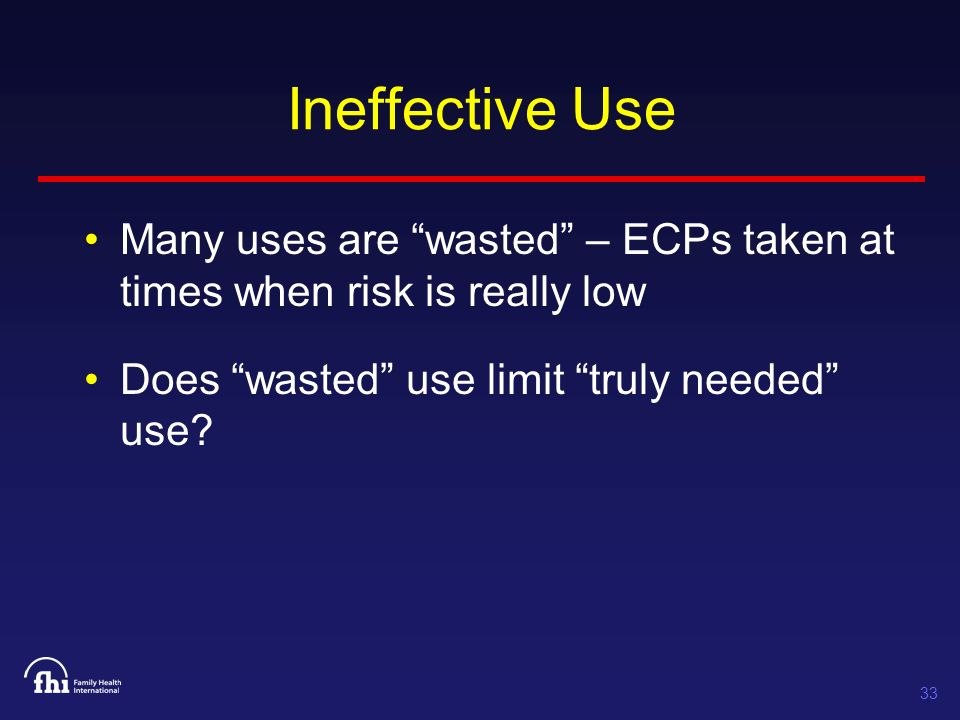 33 Ineffective Use Many uses are wasted – ECPs taken at times when risk is really low Does wasted use limit truly needed use