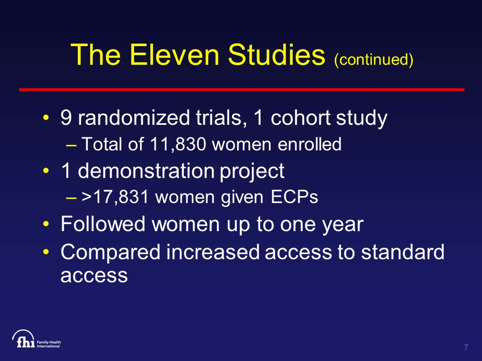 7 The Eleven Studies (continued) 9 randomized trials, 1 cohort study –Total of 11,830 women enrolled 1 demonstration project –>17,831 women given ECPs Followed women up to one year Compared increased access to standard access