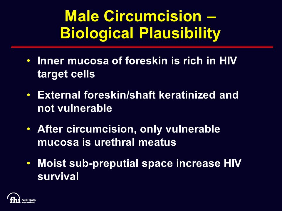 Male Circumcision – Biological Plausibility Inner mucosa of foreskin is rich in HIV target cells External foreskin/shaft keratinized and not vulnerable After circumcision, only vulnerable mucosa is urethral meatus Moist sub-preputial space increase HIV survival
