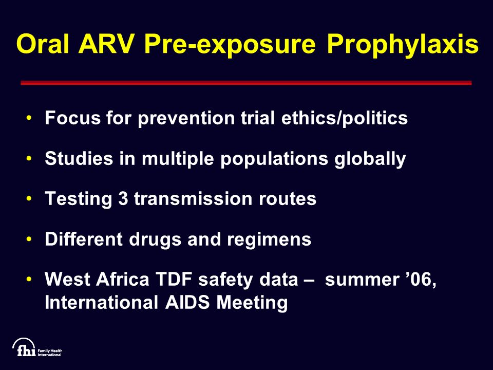 Oral ARV Pre-exposure Prophylaxis Focus for prevention trial ethics/politics Studies in multiple populations globally Testing 3 transmission routes Different drugs and regimens West Africa TDF safety data – summer 06, International AIDS Meeting