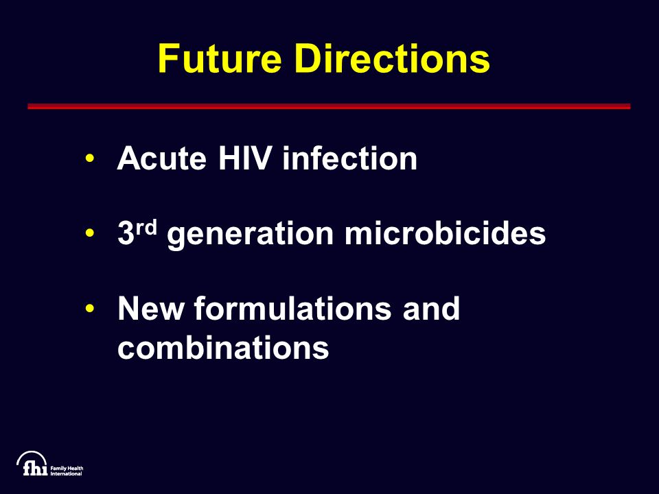 Future Directions Acute HIV infection 3 rd generation microbicides New formulations and combinations