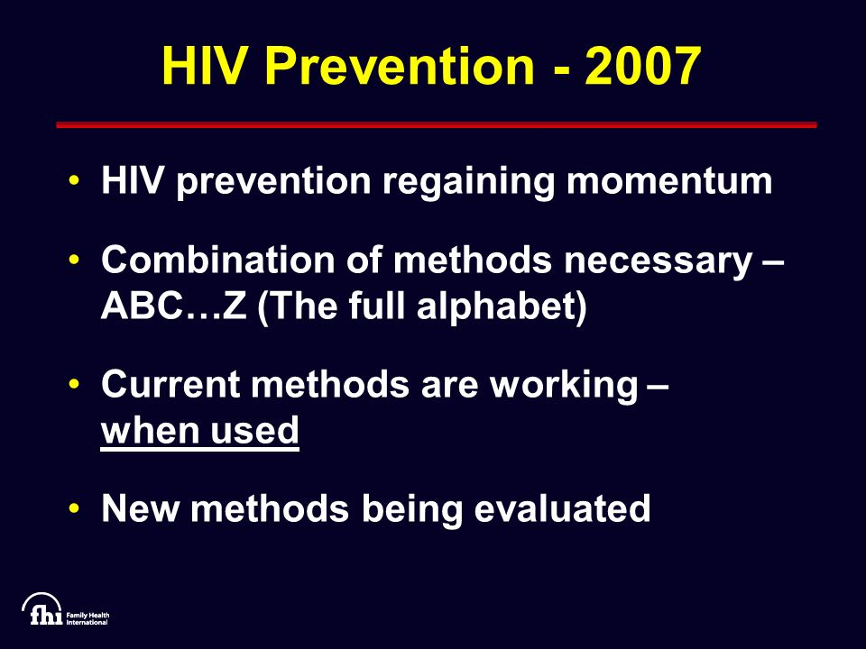 HIV Prevention HIV prevention regaining momentum Combination of methods necessary – ABC…Z (The full alphabet) Current methods are working – when used New methods being evaluated