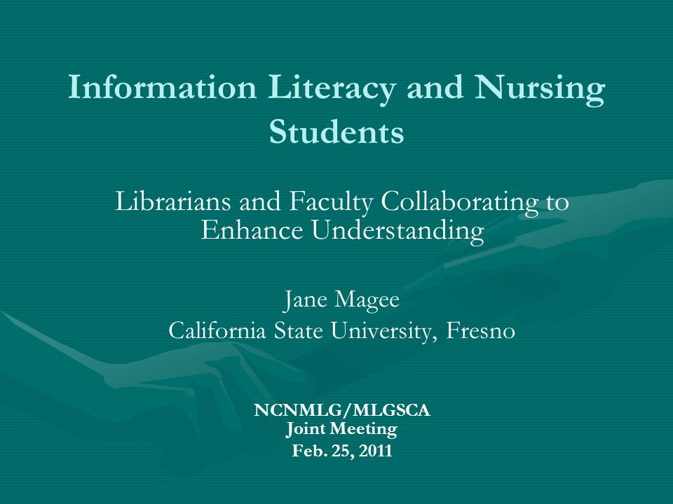 Information Literacy and Nursing Students Librarians and Faculty Collaborating to Enhance Understanding Jane Magee California State University, Fresno