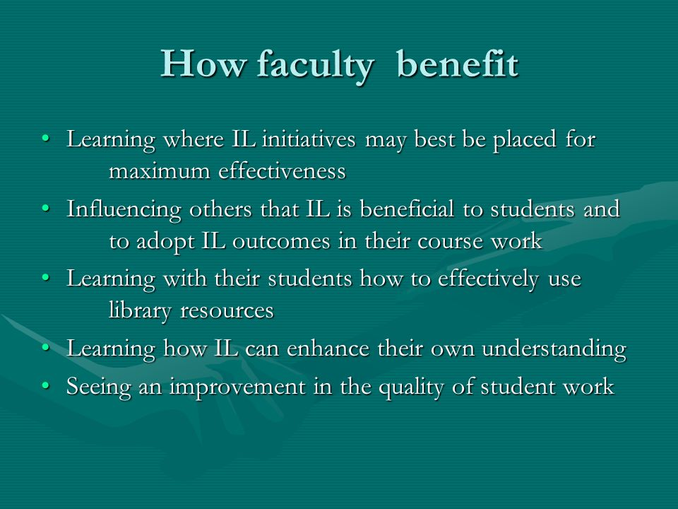 How faculty benefit Learning where IL initiatives may best be placed for maximum effectivenessLearning where IL initiatives may best be placed for max