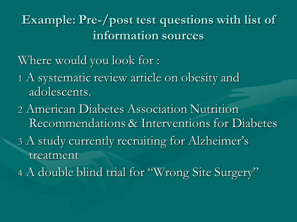 Example: Pre-/post test questions with list of information sources Where would you look for : 1 A systematic review article on obesity and adolescents