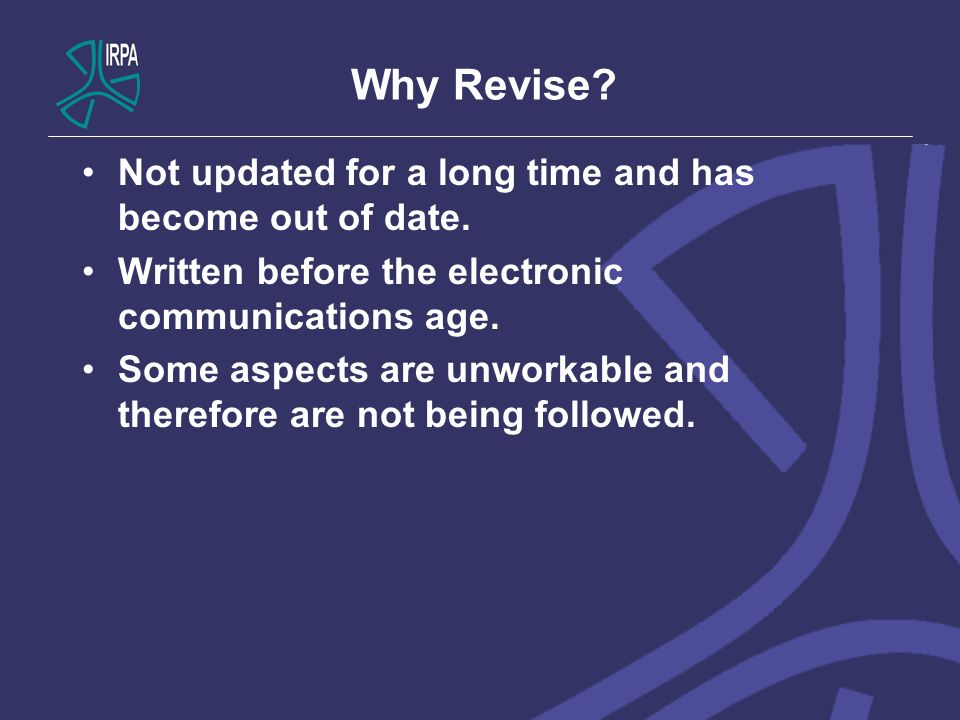 Why Revise? Not updated for a long time and has become out of date. Written before the electronic communications age. Some aspects are unworkable and