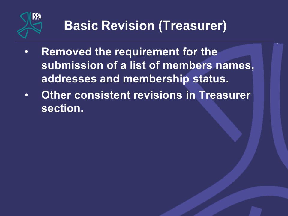 Basic Revision (Treasurer) Removed the requirement for the submission of a list of members names, addresses and membership status. Other consistent re