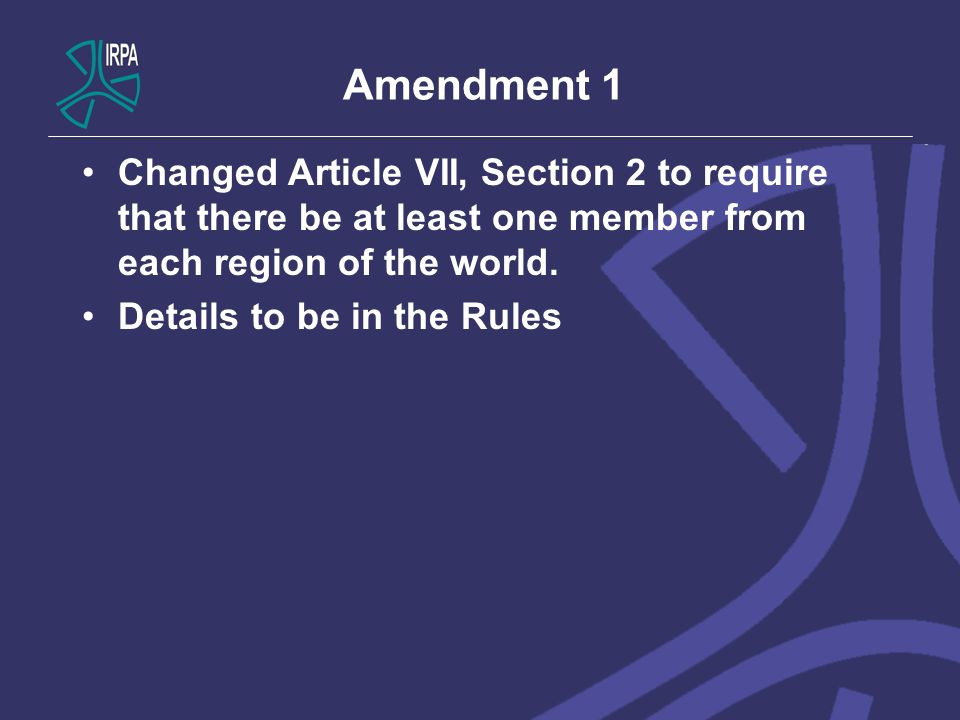 Amendment 1 Changed Article VII, Section 2 to require that there be at least one member from each region of the world. Details to be in the Rules