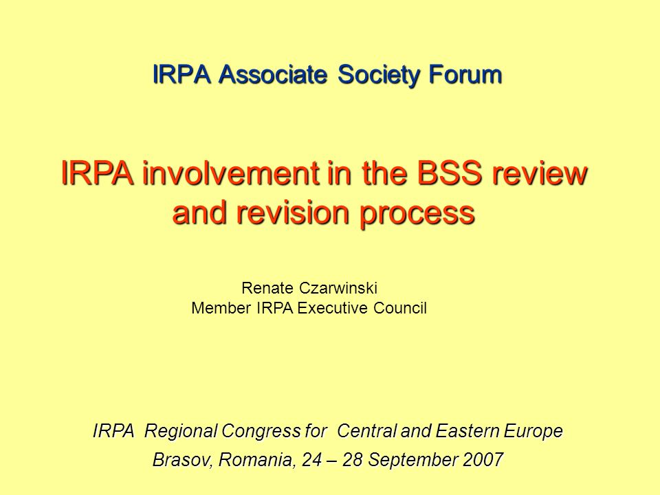 IRPA Associate Society Forum IRPA Regional Congress for Central and Eastern Europe Brasov, Romania, 24 – 28 September 2007 IRPA involvement in the BSS review and revision process Renate Czarwinski Member IRPA Executive Council