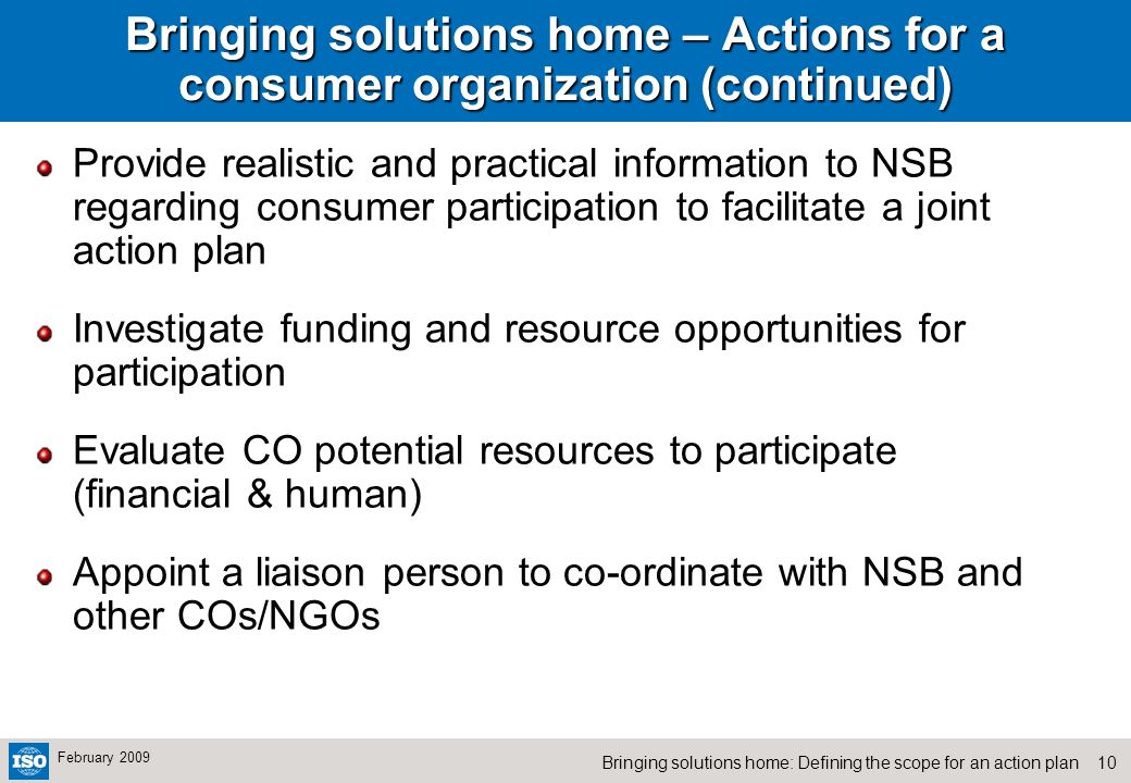 10Bringing solutions home: Defining the scope for an action plan February 2009 Bringing solutions home – Actions for a consumer organization (continued) Provide realistic and practical information to NSB regarding consumer participation to facilitate a joint action plan Investigate funding and resource opportunities for participation Evaluate CO potential resources to participate (financial & human) Appoint a liaison person to co-ordinate with NSB and other COs/NGOs