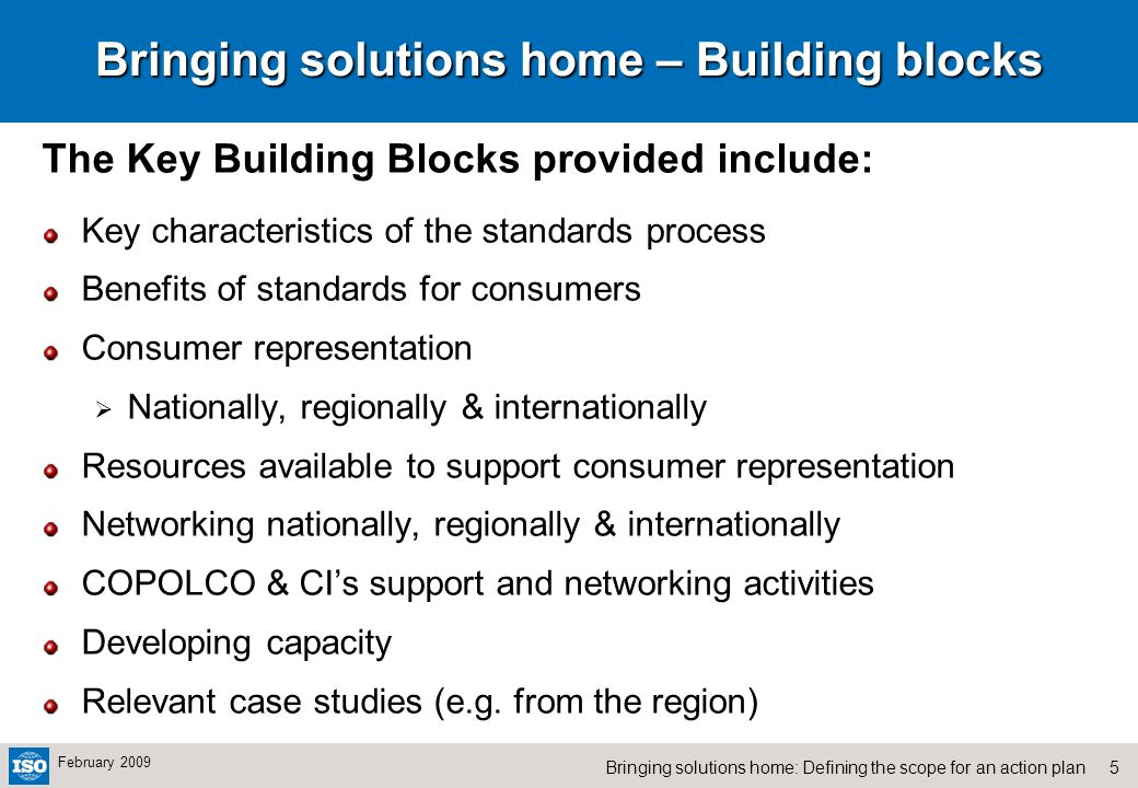 5Bringing solutions home: Defining the scope for an action plan February 2009 Bringing solutions home – Building blocks The Key Building Blocks provided include: Key characteristics of the standards process Benefits of standards for consumers Consumer representation Nationally, regionally & internationally Resources available to support consumer representation Networking nationally, regionally & internationally COPOLCO & CIs support and networking activities Developing capacity Relevant case studies (e.g.
