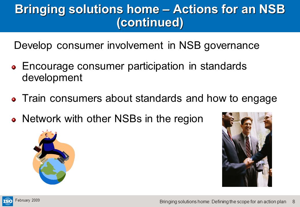 8Bringing solutions home: Defining the scope for an action plan February 2009 Bringing solutions home – Actions for an NSB (continued) Develop consumer involvement in NSB governance Encourage consumer participation in standards development Train consumers about standards and how to engage Network with other NSBs in the region