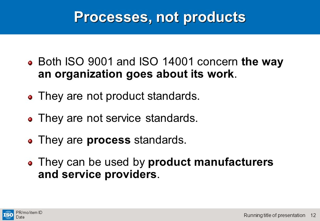 12Running title of presentation PR/mo/item ID Date Processes, not products Both ISO 9001 and ISO 14001 concern the way an organization goes about its