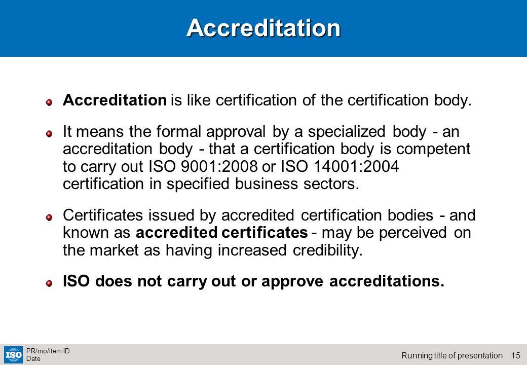 15Running title of presentation PR/mo/item ID DateAccreditation Accreditation is like certification of the certification body. It means the formal app