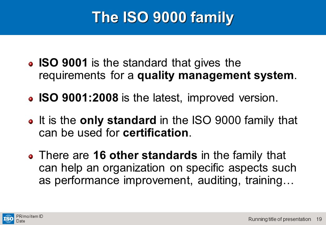 19Running title of presentation PR/mo/item ID Date The ISO 9000 family ISO 9001 is the standard that gives the requirements for a quality management s