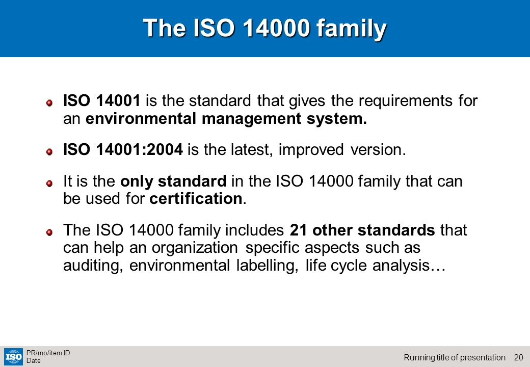 20Running title of presentation PR/mo/item ID Date The ISO 14000 family ISO 14001 is the standard that gives the requirements for an environmental man