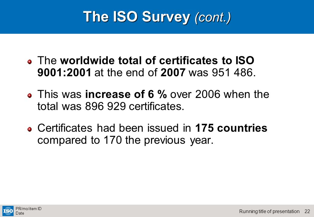 22Running title of presentation PR/mo/item ID Date The ISO Survey (cont.) The worldwide total of certificates to ISO 9001:2001 at the end of 2007 was