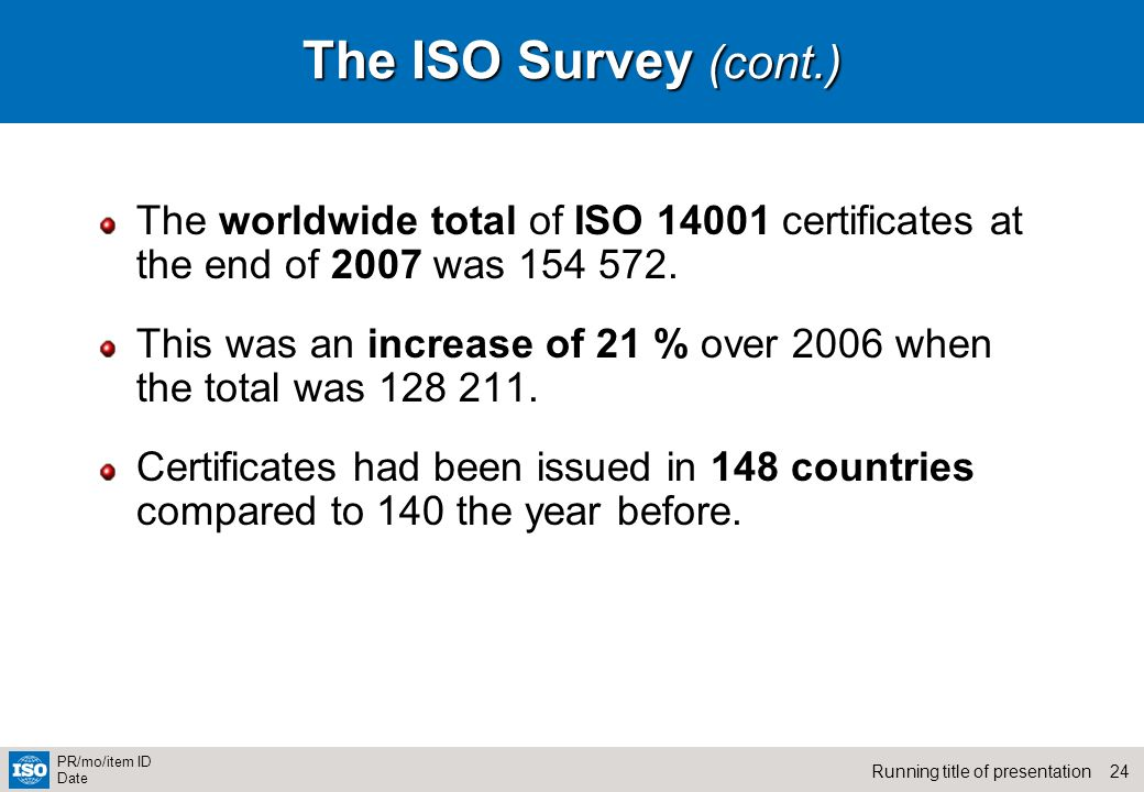 24Running title of presentation PR/mo/item ID Date The ISO Survey (cont.) The worldwide total of ISO 14001 certificates at the end of 2007 was 154 572