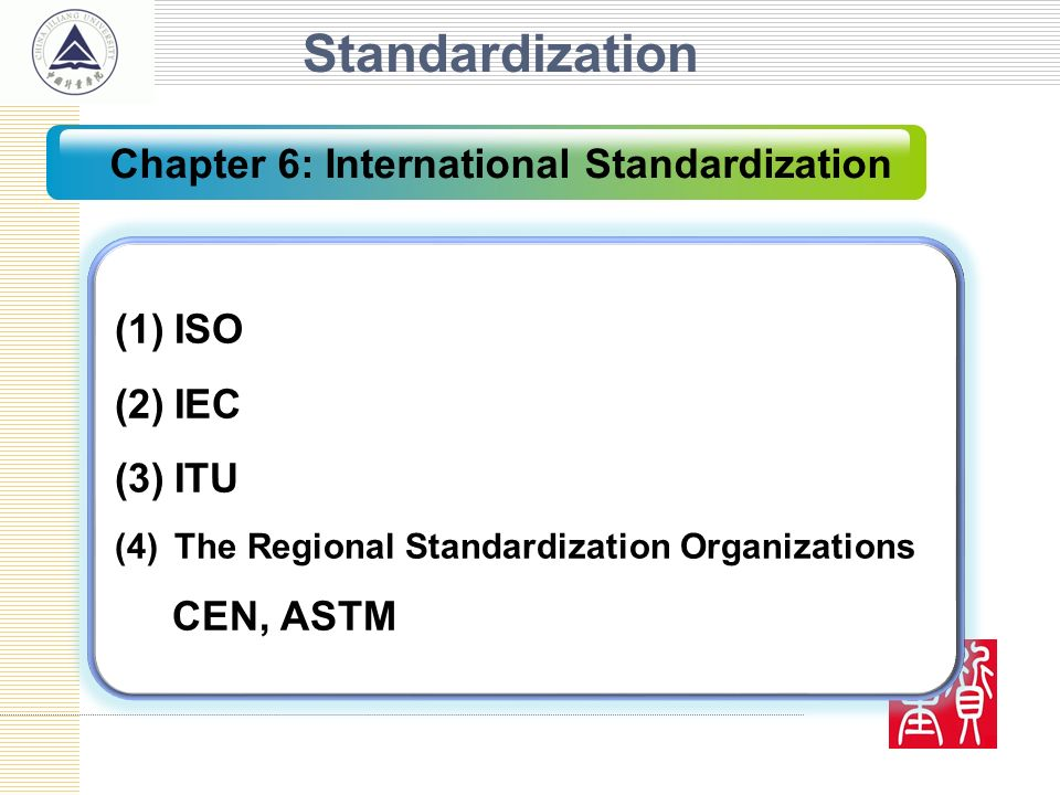 Standardization (1)ISO (2)IEC (3)ITU (4)The Regional Standardization Organizations CEN, ASTM Chapter 6: International Standardization