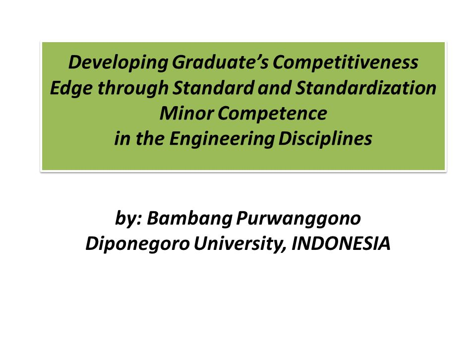 Developing Graduates Competitiveness Edge through Standard and Standardization Minor Competence in the Engineering Disciplines by: Bambang Purwanggono