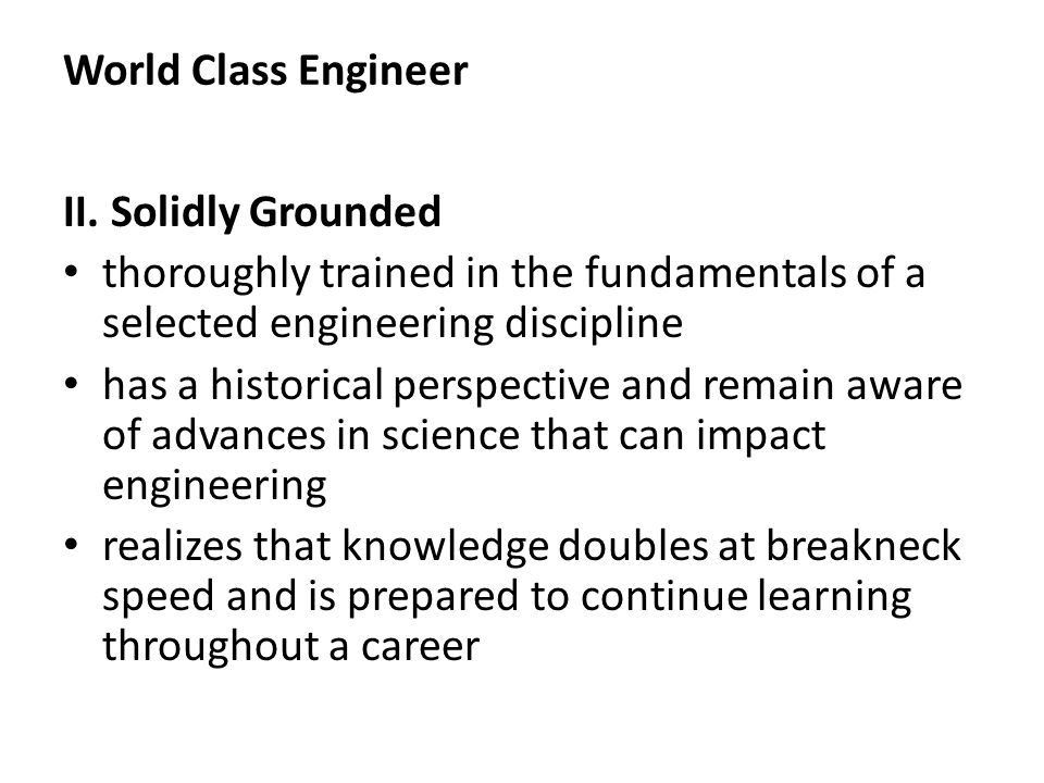 World Class Engineer II. Solidly Grounded thoroughly trained in the fundamentals of a selected engineering discipline has a historical perspective and