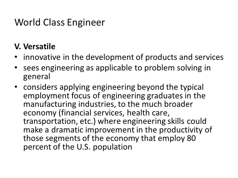 World Class Engineer V. Versatile innovative in the development of products and services sees engineering as applicable to problem solving in general