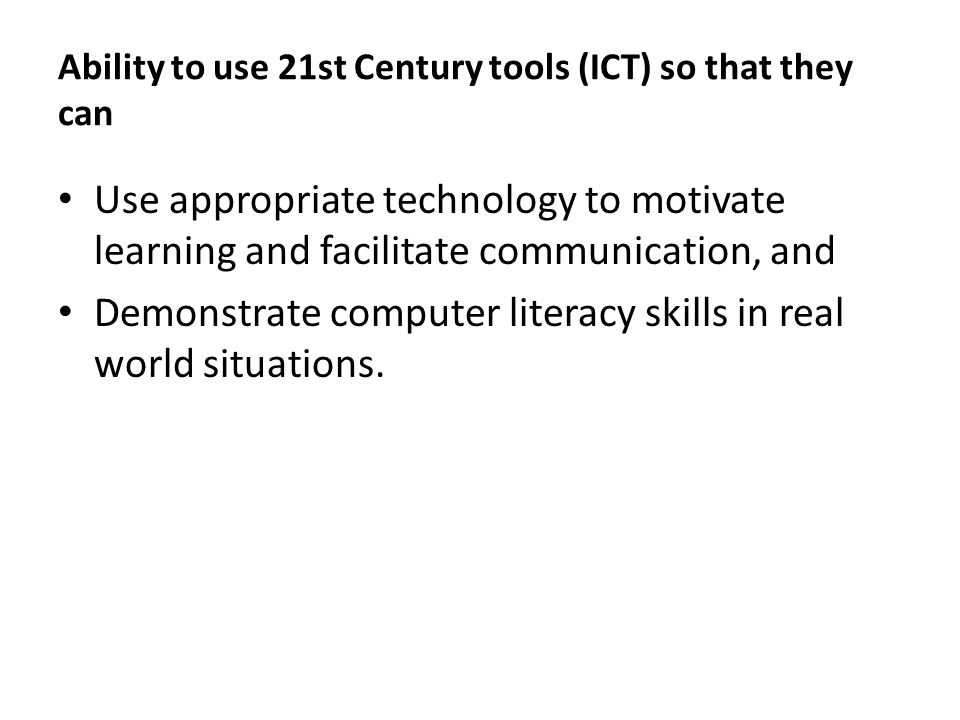 Ability to use 21st Century tools (ICT) so that they can Use appropriate technology to motivate learning and facilitate communication, and Demonstrate