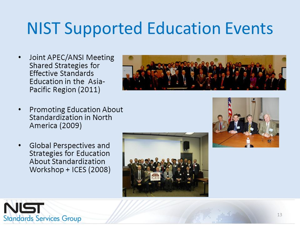 NIST Supported Education Events Joint APEC/ANSI Meeting Shared Strategies for Effective Standards Education in the Asia- Pacific Region (2011) Promoting Education About Standardization in North America (2009) Global Perspectives and Strategies for Education About Standardization Workshop + ICES (2008) 13