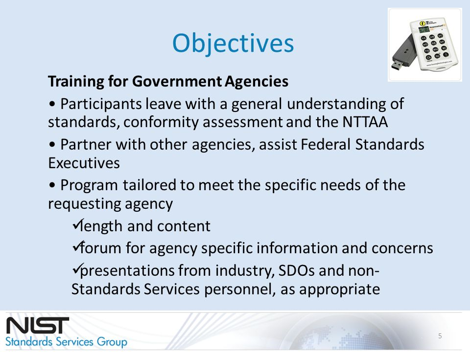 Objectives Training for Government Agencies Participants leave with a general understanding of standards, conformity assessment and the NTTAA Partner with other agencies, assist Federal Standards Executives Program tailored to meet the specific needs of the requesting agency length and content forum for agency specific information and concerns presentations from industry, SDOs and non- Standards Services personnel, as appropriate 5