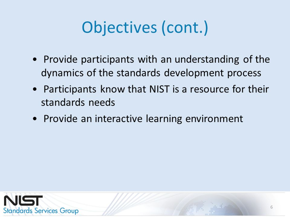 Objectives (cont.) Provide participants with an understanding of the dynamics of the standards development process Participants know that NIST is a re