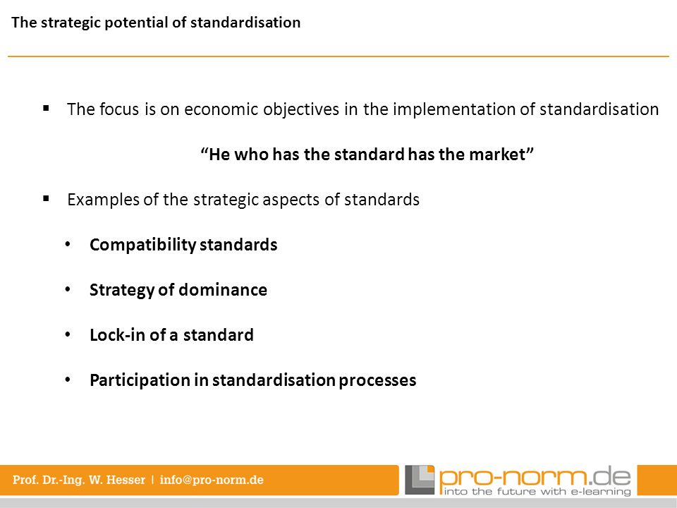 The focus is on economic objectives in the implementation of standardisation He who has the standard has the market Examples of the strategic aspects of standards Compatibility standards Strategy of dominance Lock-in of a standard Participation in standardisation processes The strategic potential of standardisation