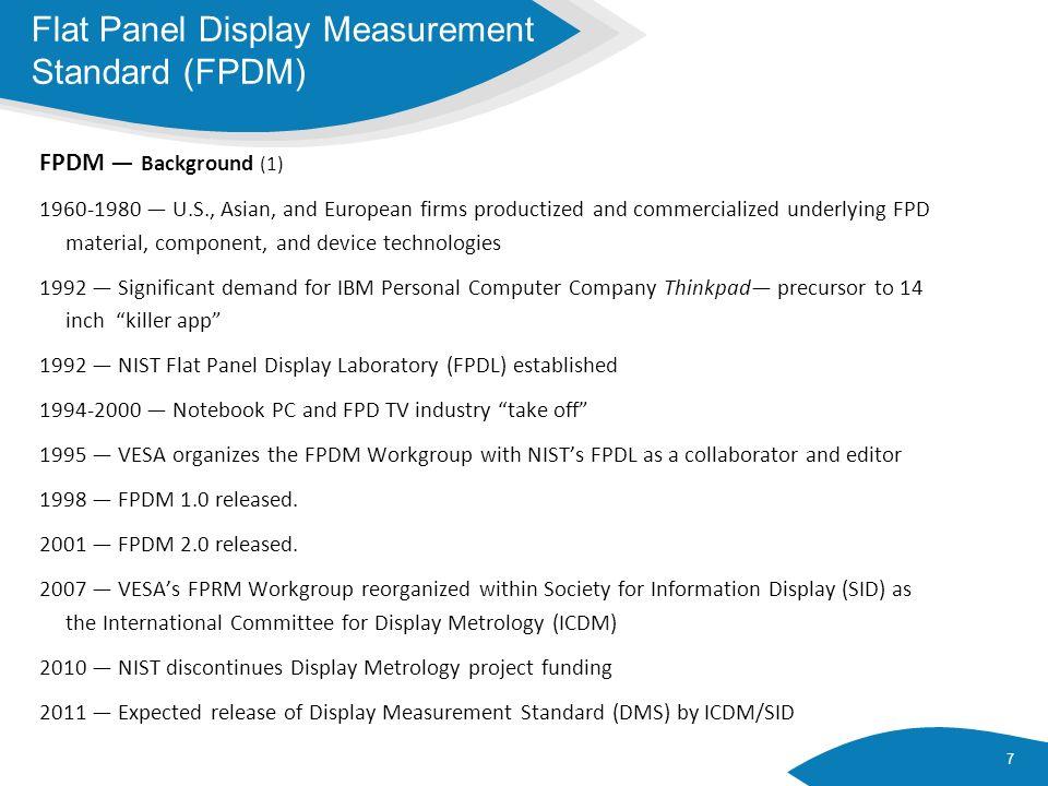 FPDM Background (2) 8 Flat Panel Display Measurement Standard (FPDM) Industry Value Chain Testing Laboratories Measurement Equipment Manufacturers Original Equipment Manufacturers (OEMs) Display Manufacturers Component Manufacturers End Users Westar, Microvision, Autotronic Melchers, Eldim, Radiant Imaging, NEIO, AMA, Contrel, G&H, Datacolor Dayton T.