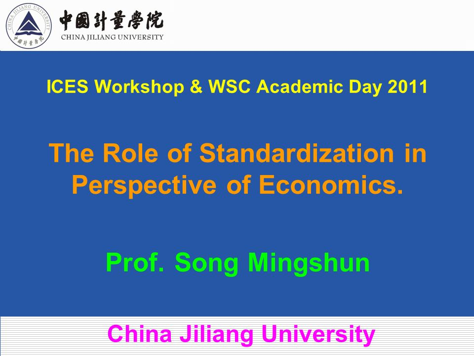ICES Workshop & WSC Academic Day 2011 The Role of Standardization in Perspective of Economics. Prof. Song Mingshun China Jiliang University