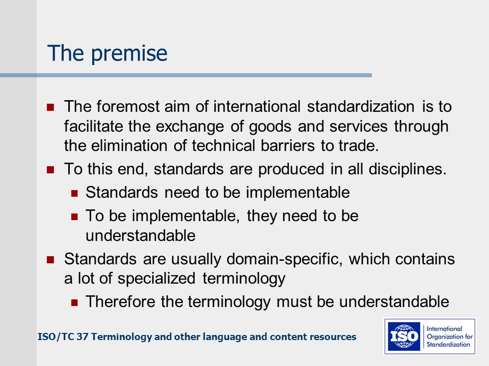 The premise The foremost aim of international standardization is to facilitate the exchange of goods and services through the elimination of technical barriers to trade.