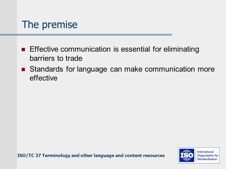 The premise Effective communication is essential for eliminating barriers to trade Standards for language can make communication more effective ISO/TC 37 Terminology and other language and content resources