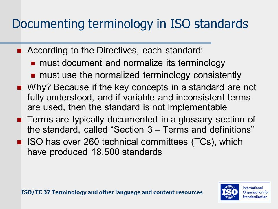 Documenting terminology in ISO standards According to the Directives, each standard: must document and normalize its terminology must use the normalized terminology consistently Why.