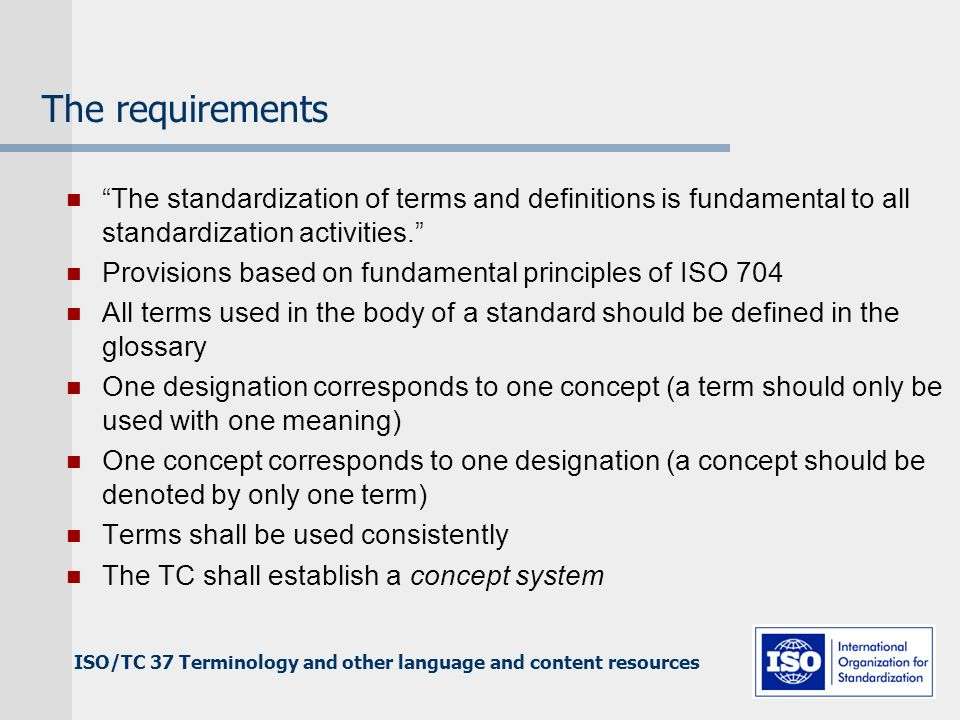 ISO/TC 37 Terminology and other language and content resources The requirements The standardization of terms and definitions is fundamental to all standardization activities.