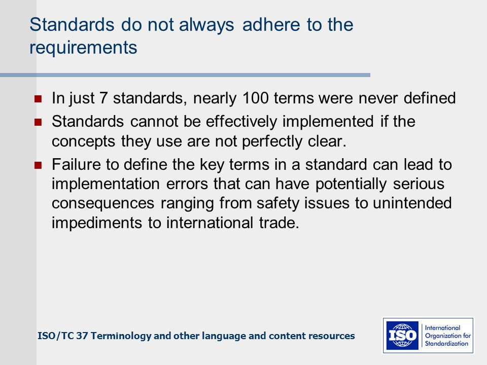 ISO/TC 37 Terminology and other language and content resources Standards do not always adhere to the requirements In just 7 standards, nearly 100 terms were never defined Standards cannot be effectively implemented if the concepts they use are not perfectly clear.