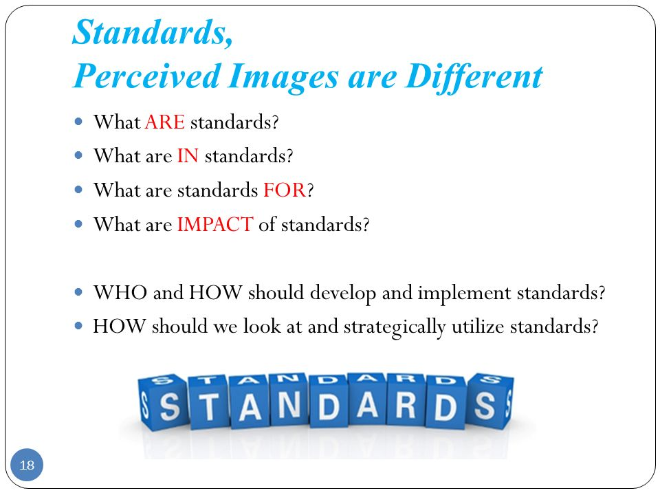 Standards, Perceived Images are Different What ARE standards? What are IN standards? What are standards FOR? What are IMPACT of standards? WHO and HOW