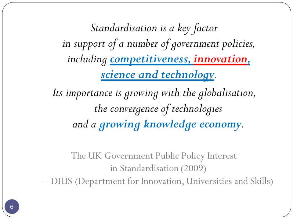 6 Standardisation is a key factor in support of a number of government policies, including competitiveness, innovation, science and technology.